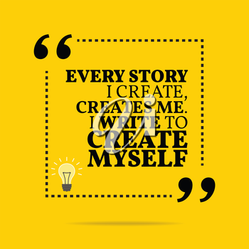 Inspirational motivational quote. Every story I create, creates me. I write to create myself. Simple trendy design.